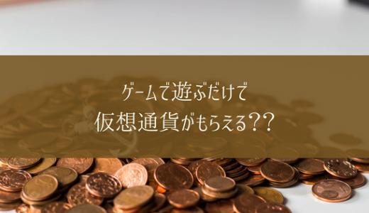 ゲームで遊ぶだけで仮想通貨がもらえる??