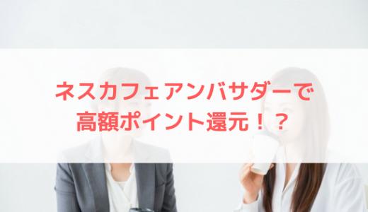 ネスカフェアンバサダーで56000ポイント(28000円)分還元!?