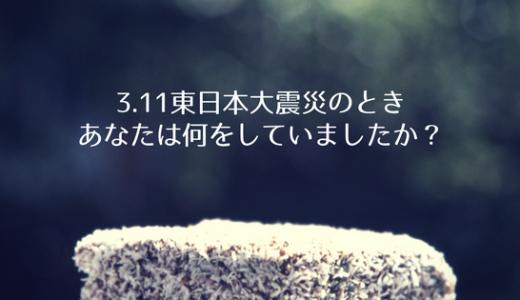 3.11東日本大震災のとき、皆さんは何をしていましたか?