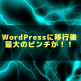 WordPressに移行して最大のピンチが!!